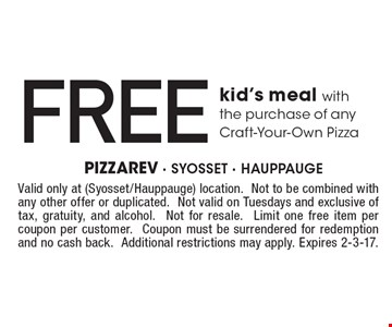 Free kid's meal with the purchase of any Craft-Your-Own Pizza. Valid only at (Syosset/Hauppauge) location.Not to be combined with any other offer or duplicated. Not valid on Tuesdays and exclusive of tax, gratuity, and alcohol. Not for resale. Limit one free item per coupon per customer. Coupon must be surrendered for redemption and no cash back. Additional restrictions may apply. Expires 2-3-17.