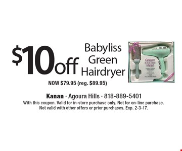 $10 off Babyliss Green Hairdryer. NOW $79.95 (reg. $89.95). With this coupon. Valid for in-store purchase only. Not for on-line purchase. Not valid with other offers or prior purchases. Exp. 2-3-17.
