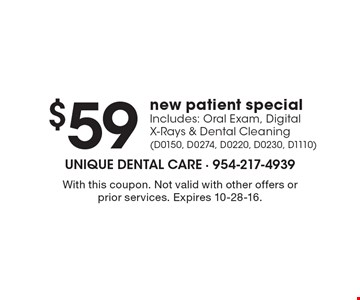 $59 new patient special Includes: Oral Exam, Digital X-Rays & Dental Cleaning(D0150, D0274, D0220, D0230, D1110). With this coupon. Not valid with other offers or prior services. Expires 10-28-16.