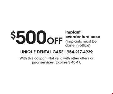 $500 off implant overdenture case (implants must be done in office). With this coupon. Not valid with other offers or prior services. Expires 3-10-17.