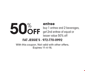 50% off entree. Buy 1 entree and 2 beverages, get 2nd entree of equal or lesser value 50% off. With this coupon. Not valid with other offers. Expires 11-4-16.