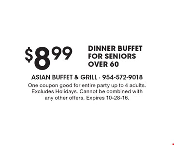 $8.99 dinner buffet for seniors over 60. One coupon good for entire party up to 4 adults. Excludes holidays. Cannot be combined with any other offers. Expires 10-28-16.