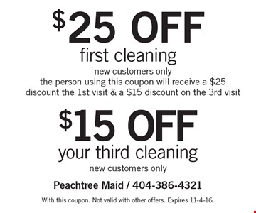 $25 off first cleaning OR $15 off your third cleaning. New customers only. New customers only. The person using this coupon will receive a $25 discount the 1st visit & a $15 discount on the 3rd visit. With this coupon. Not valid with other offers. Expires 11-4-16.