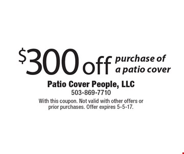 $300 off purchase of a patio cover. With this coupon. Not valid with other offers or prior purchases. Offer expires 5-5-17.