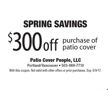 $300 off purchase of patio cover. With this coupon. Not valid with other offers or prior purchases. Exp. 6/9/17.