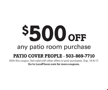 $500 off any patio room purchase. With this coupon. Not valid with other offers or prior purchases. Exp. 10-6-17. Go to LocalFlavor.com for more coupons.