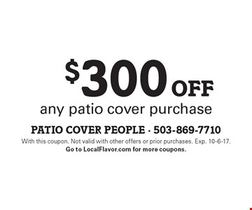$300 off any patio cover purchase. With this coupon. Not valid with other offers or prior purchases. Exp. 10-6-17. Go to LocalFlavor.com for more coupons.