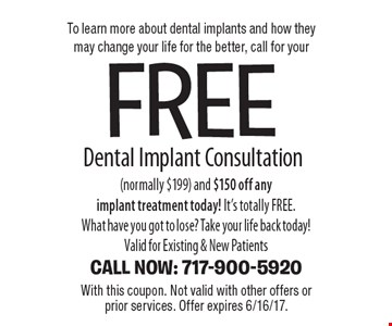 To learn more about dental implants and how they may change your life for the better, call for your free Dental Implant Consultation (normally $199) and $150 off any implant treatment today! It's totally FREE. What have you got to lose? Take your life back today!Valid for Existing & New PatientsCALL NOW: 717-900-5920. With this coupon. Not valid with other offers or prior services. Offer expires 6/16/17.