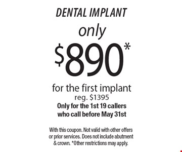 Dental implant only $890. For the first implant (reg. $1395). Only for the 1st 19 callers who call before May 31st. With this coupon. Not valid with other offers or prior services. Does not include abutment & crown. Other restrictions may apply.