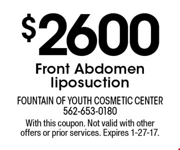 $2600 Front Abdomen liposuction. With this coupon. Not valid with other offers or prior services. Expires 1-27-17.