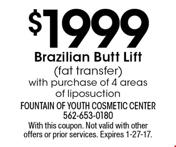 $1999 Brazilian Butt Lift (fat transfer) with purchase of 4 areas of liposuction. With this coupon. Not valid with other offers or prior services. Expires 1-27-17.