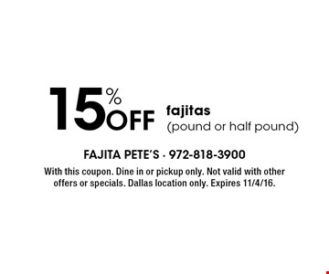 15% OFF fajitas (pound or half pound). With this coupon. Dine in or pickup only. Not valid with other offers or specials. Dallas location only. Expires 11/4/16.