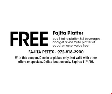 FREE Fajita Platter. Buy 1 fajita platter & 2 beverages and get a 2nd fajita platter of equal or lesser value free. With this coupon. Dine in or pickup only. Not valid with other offers or specials. Dallas location only. Expires 11/4/16.