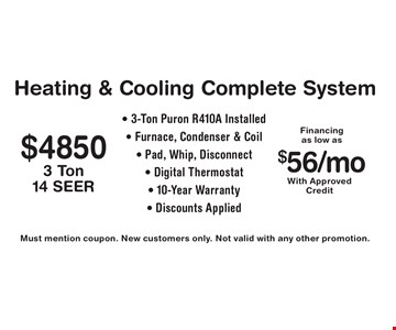 Heating & Cooling Complete System $4850. 3 Ton Puron 14 SEER, R410A Installed. Furnace, condenser & coil, pad, whip, disconnect & digital thermostat. $56/mo. with approved credit financing. 10-Year warranty. Discounts applied. Must mention coupon. New customers only. Not valid with any other promotion.