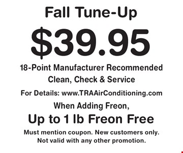Fall Tune-Up. $39.95 18-Point Manufacturer Recommended Clean, Check & Service. Up to 1 lb. Freon Free. For details: www.TRAAirConditioning.com when adding Freon. Must mention coupon. New customers only. Not valid with any other promotion.