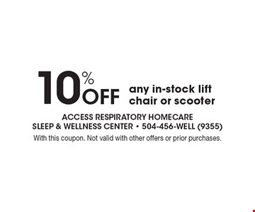 10%off any in-stock lift chair or scooter. With this coupon. Not valid with other offers or prior purchases.