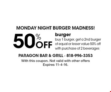 Monday night burger madness! 50% Off burger buy 1 burger, get a 2nd burger of equal or lesser value 50% off with purchase of 2 beverages. With this coupon. Not valid with other offers Expires 11-4-16.