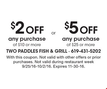 $2 Off any purchase of $10 or more OR $5 Off any purchase of $25 or more. With this coupon. Not valid with other offers or prior purchases. Not valid during restaurant week 9/25/16-10/2/16. Expires 11-30-16.