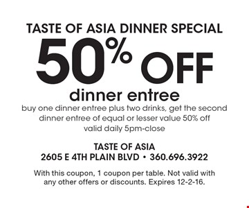 Taste of Asia Dinner Special. 50% off dinner entree. Buy one dinner entree plus two drinks, get the second dinner entree of equal or lesser value 50% off valid daily 5pm-close. With this coupon, 1 coupon per table. Not valid with any other offers or discounts. Expires 12-2-16.