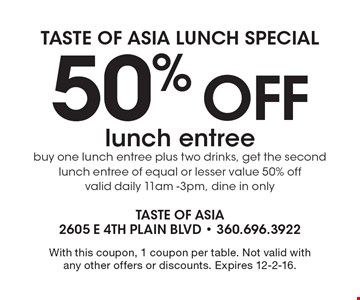 Taste of Asia Lunch Special. 50% off lunch entree. Buy one lunch entree plus two drinks, get the second lunch entree of equal or lesser value 50% off valid daily 11am -3pm, dine in only. With this coupon, 1 coupon per table. Not valid with any other offers or discounts. Expires 12-2-16.