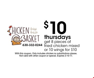 $10 Thursdays. Get 8 pieces of fried chicken mixed or 10 wings for $10. With this coupon. Only includes chicken no substitutions please. Not valid with other coupon or special. Expires 3-10-17.