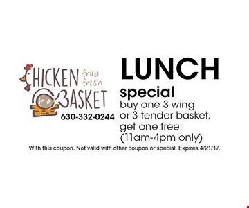 Lunch special. Buy one 3 wing or 3 tender basket, get one free (11am-4pm only). With this coupon. Not valid with other coupon or special. Expires 4/21/17.