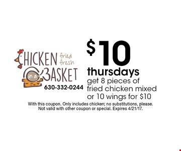 $10 Thursdays. Get 8 pieces of fried chicken mixed or 10 wings for $10. With this coupon. Only includes chicken; no substitutions, please. Not valid with other coupon or special. Expires 4/21/17.
