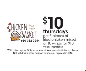 Get 8 pieces of fried chicken mixed, or 10 wings for $10 on Thursdays. Valid Thursdays. With this coupon. Only includes chicken; no substitutions, please. Not valid with other coupon or special. Expires 5/19/17.