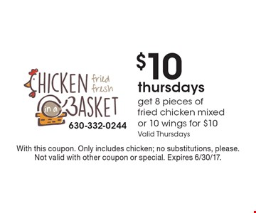 $10 thursdays. Get 8 pieces of fried chicken mixed or 10 wings for $10 Valid Thursdays. With this coupon. Only includes chicken; no substitutions, please. Not valid with other coupon or special. Expires 6/30/17.