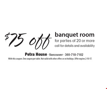 $75 off banquet room for parties of 20 or more call for details and availability. With this coupon. One coupon per table. Not valid with other offers or on holidays. Offer expires 2-10-17.