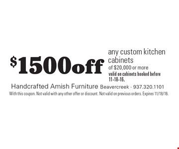 $1500 off any custom kitchen cabinets of $20,000 or more, valid on cabinets booked before 11-18-16. With this coupon. Not valid with any other offer or discount. Not valid on previous orders. Expires 11/18/16.