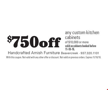 $750off any custom kitchen cabinets of $10,000 or more valid on cabinets booked before 11-18-16.. With this coupon. Not valid with any other offer or discount. Not valid on previous orders. Expires 11/18/16.