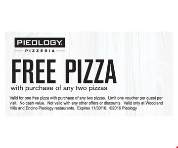 Free Pizza with purchase of any 2 pizzas . Valid for 1 free pizza with purchase of any 2 pizzas. Limit 1 voucher per quest per visit. No cash value. Not valid with any other offers or discounts. Valid only at Woodland Hills and Encino Pieology restaurants. Expires 11/30/16  2016 Pieology