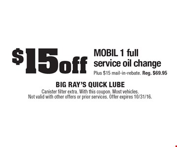 $15 off MOBIL 1 full service oil change Plus $15 mail-in-rebate. Reg. $69.95. Canister filter extra. With this coupon. Most vehicles. Not valid with other offers or prior services. Offer expires 10/31/16.