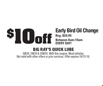 $10 off Early Bird Oil ChangeReg. $29.95Between 8am-10amEVERY DAY!. 5W20, 5W30 & 10W30. With this coupon. Most vehicles. Not valid with other offers or prior services. Offer expires 10/31/16.