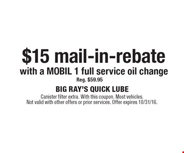 $15 mail-in-rebate with a MOBIL 1 full service oil change, reg. $59.95. Canister filter extra. With this coupon. Most vehicles. Not valid with other offers or prior services. Offer expires 10/31/16.