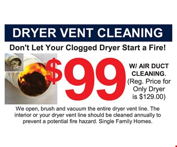 Dryer Vent Cleaning $99 w/ air duct cleaning. (reg. price for only dryer is $129) We open, brush and vacuum the entire dryer vent line. The interior or your dryer vent line should be cleaned annually to prevent a potential fire hazard. Single Family Homes.