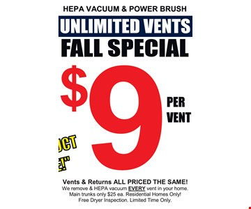 Fall Special. Unlimited Vents $9 per vent. vents & returns all priced the same! We remove & HEPA vacuum EVERY vent in your home. Main trunks only $25 ea. Residential Homes Only! Ask About a FREE Instant Mold Test. Limited Time Only.