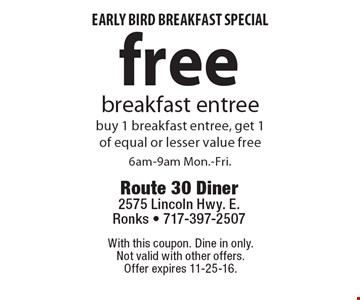 Early bird breakfast special. Free breakfast entree. Buy 1 breakfast entree, get 1 of equal or lesser value free. 6am-9am Mon.-Fri. With this coupon. Dine in only. Not valid with other offers. Offer expires 11-25-16.