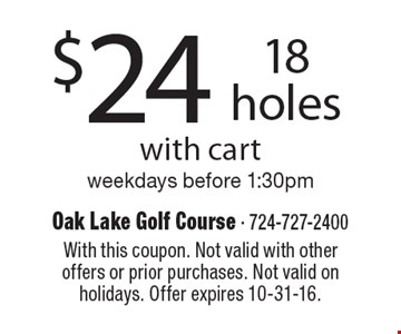 $24 for 18 holes with cart. Weekdays before 1:30pm. With this coupon. Not valid with other offers or prior purchases. Not valid on holidays. Offer expires 10-31-16.