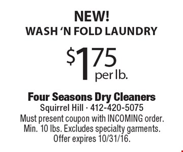 NEW! Wash 'n fold laundry $1.75 per lb. Must present coupon with INCOMING order. Min. 10 lbs. Excludes specialty garments. Offer expires 10/31/16.