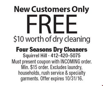 New Customers Only. Free $10 worth of dry cleaning. Must present coupon with INCOMING order. Min. $15 order. Excludes laundry, households, rush service & specialty garments. Offer expires 10/31/16.