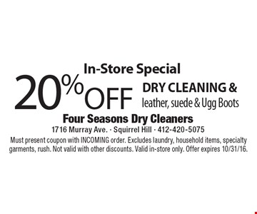 In-Store Special 20%Off dry cleaning & leather, suede & Ugg Boots. Must present coupon with INCOMING order. Excludes laundry, household items, specialty garments, rush. Not valid with other discounts. Valid in-store only. Offer expires 10/31/16.