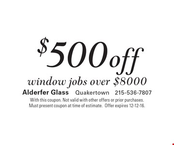 $500 off window jobs over $8000. With this coupon. Not valid with other offers or prior purchases. Must present coupon at time of estimate. Offer expires 12-12-16.