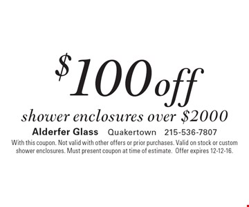 $100 off shower enclosures over $2000. With this coupon. Not valid with other offers or prior purchases. Valid on stock or custom shower enclosures. Must present coupon at time of estimate.Offer expires 12-12-16.
