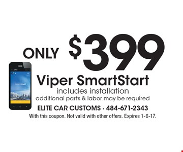 only $399 Viper SmartStart, includes installation, additional parts & labor may be required. With this coupon. Not valid with other offers. Expires 1-6-17.