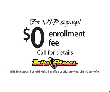 $0 enrollment. For VIP signup! Call for details. With this coupon. Not valid with other offers or prior services. Limited time offer.