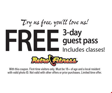 Try us free, you'll love us! FREE 3-day guest pass. Includes classes! With this coupon. First-time visitors only. Must be 18+ of age and a local resident with valid photo ID. Not valid with other offers or prior purchases. Limited time offer.