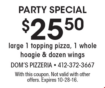 Party Special. $25.50 large 1 topping pizza, 1 whole hoagie & dozen wings. With this coupon. Not valid with other offers. Expires 10-28-16.
