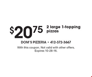 $20.75 2 large 1-topping pizzas. With this coupon. Not valid with other offers. Expires 10-28-16.